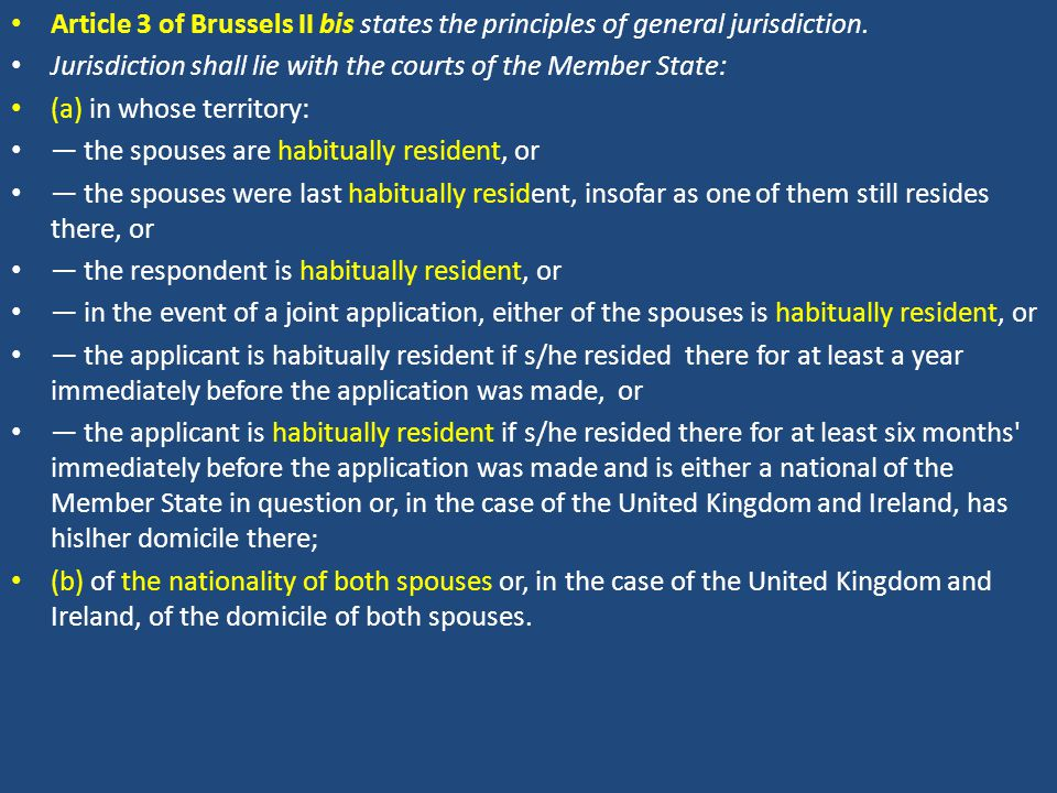 Article 3 of Brussels II bis states the principles of general jurisdiction. Jurisdiction shall lie with the courts of the Member State: (a) in whose t