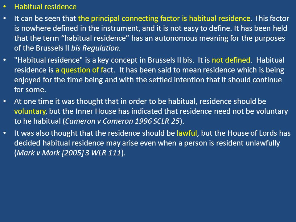 Habitual residence It can be seen that the principal connecting factor is habitual residence. This factor is nowhere defined in the instrument, and it