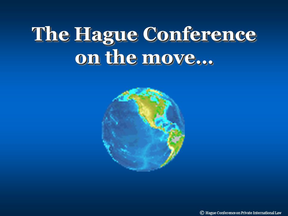 © Hague Conference on Private International Law The Hague Conference on the move…