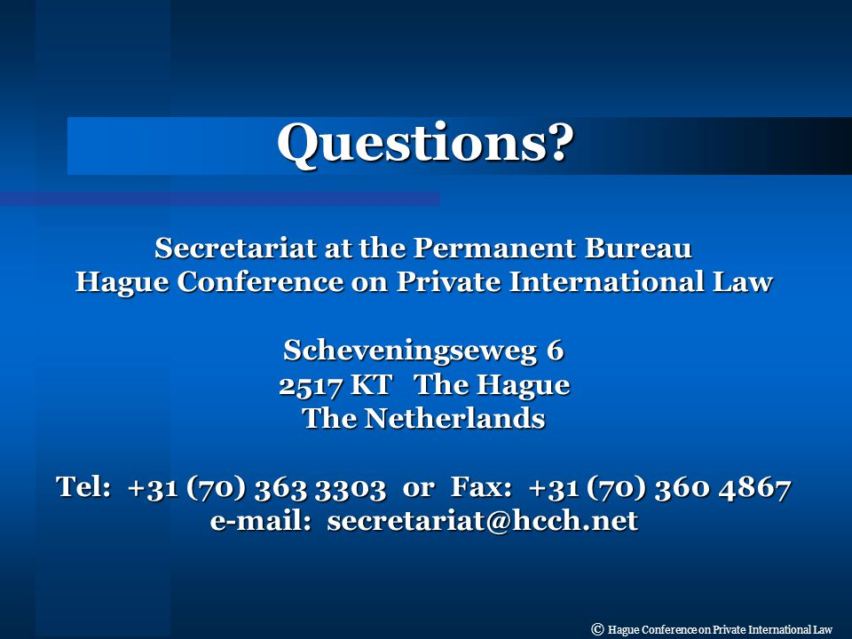 © Hague Conference on Private International Law Secretariat at the Permanent Bureau Hague Conference on Private International Law Scheveningseweg 6 2517 KT The Hague The Netherlands Tel: +31 (70) 363 3303 or Fax: +31 (70) 360 4867 e-mail: secretariat@hcch.net Questions
