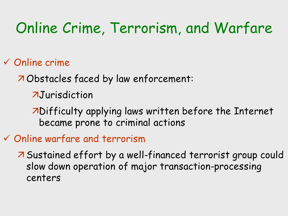 Online Crime, Terrorism, and Warfare Online crime äObstacles faced by law enforcement: äJurisdiction äDifficulty applying laws written before the Inte