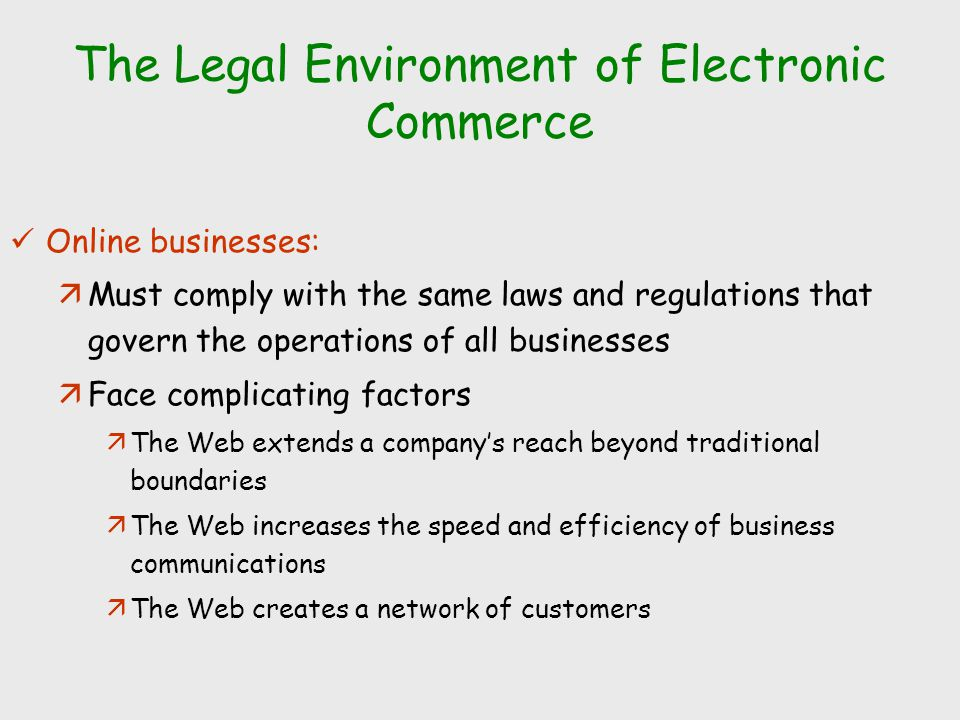 The Legal Environment of Electronic Commerce Online businesses: äMust comply with the same laws and regulations that govern the operations of all busi