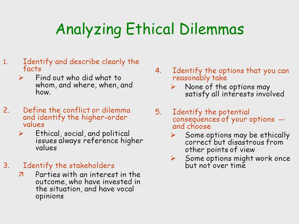 Analyzing Ethical Dilemmas 1. Identify and describe clearly the facts  Find out who did what to whom, and where, when, and how. 2.Define the conflict