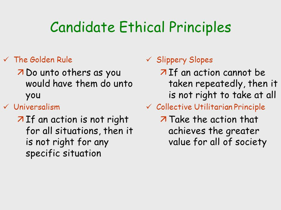 Candidate Ethical Principles The Golden Rule äDo unto others as you would have them do unto you Universalism äIf an action is not right for all situat
