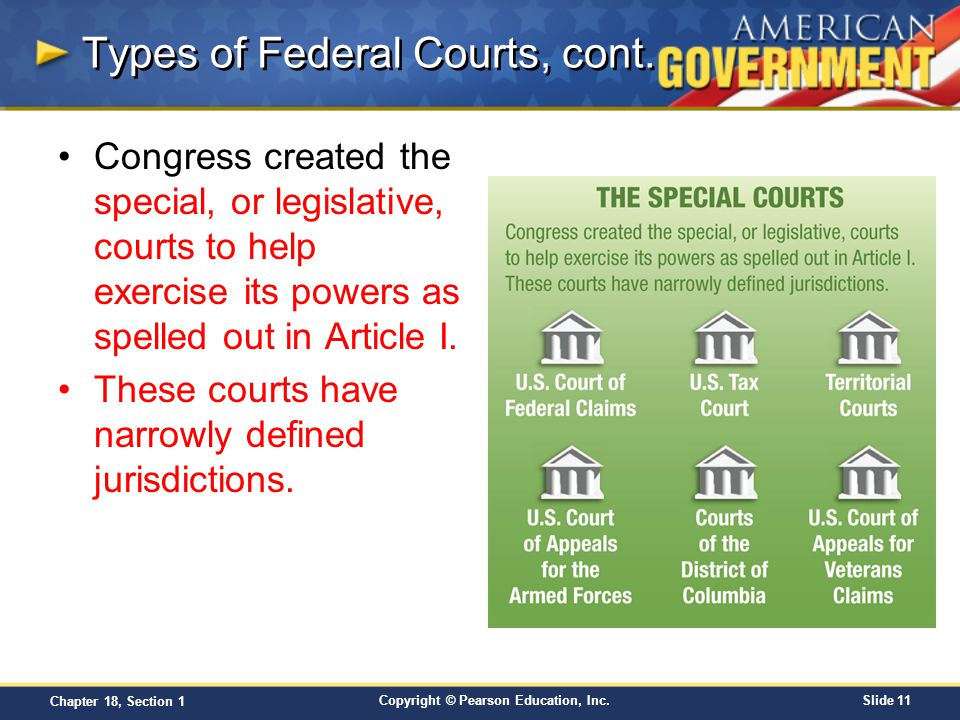 Copyright © Pearson Education, Inc.Slide 11 Chapter 18, Section 1 Types of Federal Courts, cont. Congress created the special, or legislative, courts