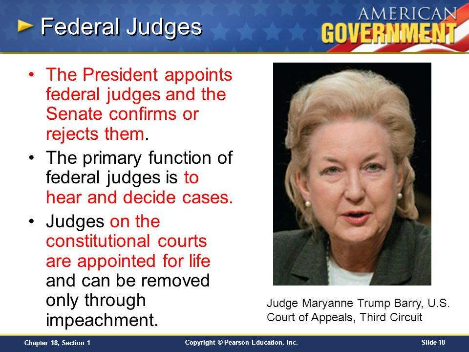Copyright © Pearson Education, Inc.Slide 18 Chapter 18, Section 1 Federal Judges The President appoints federal judges and the Senate confirms or reje
