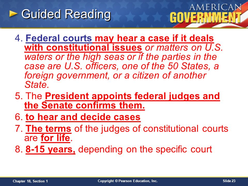 Copyright © Pearson Education, Inc.Slide 23 Chapter 18, Section 1 Guided Reading 4. Federal courts may hear a case if it deals with constitutional iss