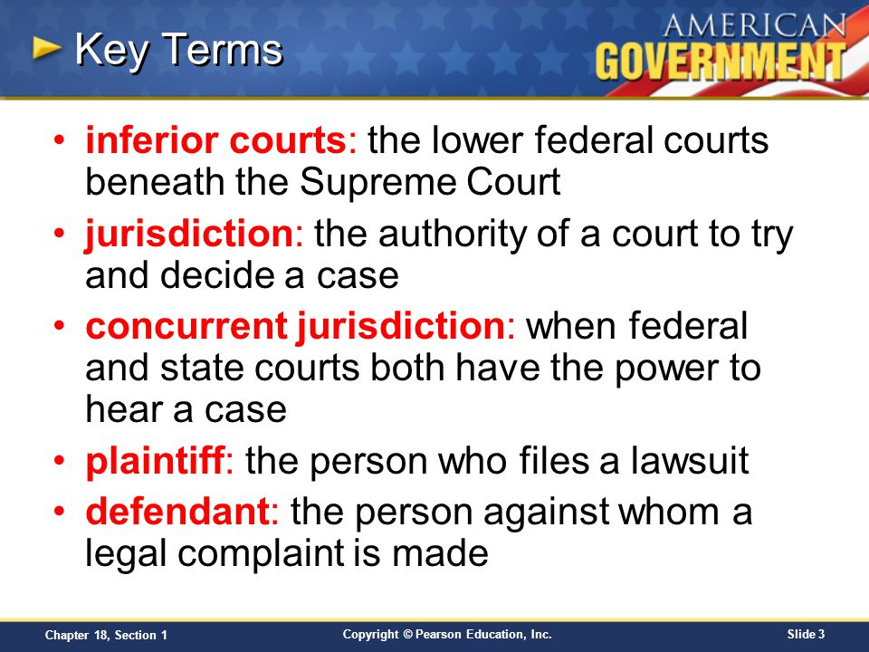 Copyright © Pearson Education, Inc.Slide 3 Chapter 18, Section 1 Key Terms inferior courts: the lower federal courts beneath the Supreme Court jurisdi
