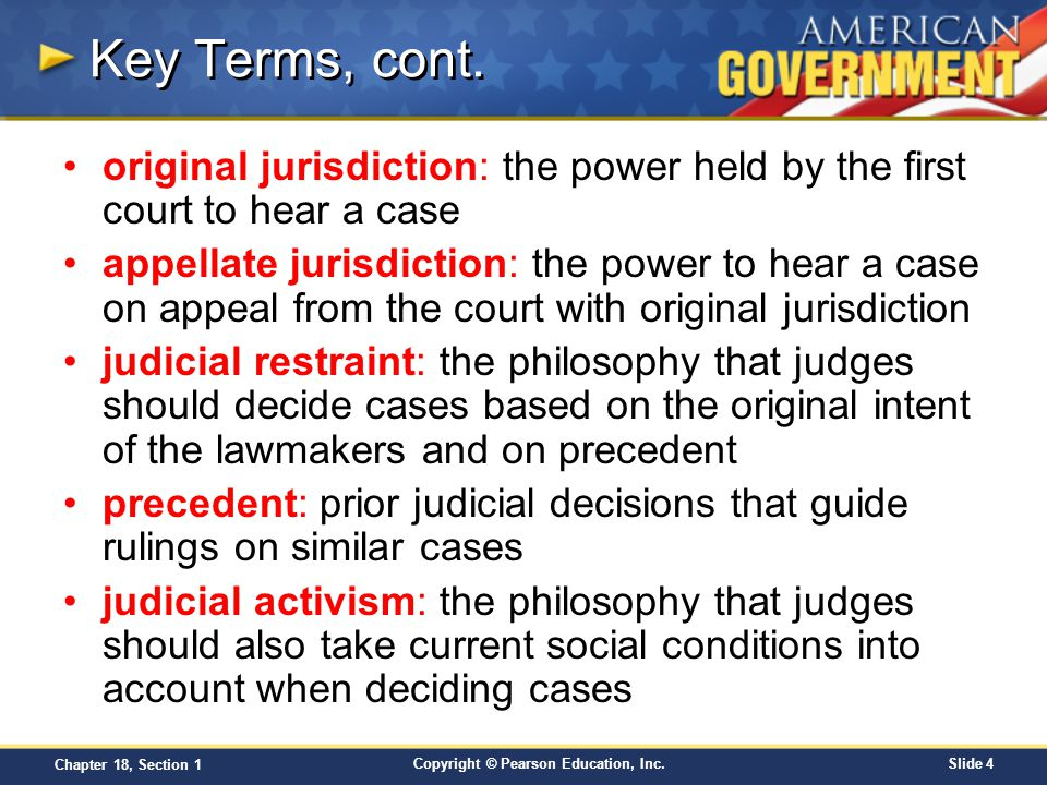 Copyright © Pearson Education, Inc.Slide 4 Chapter 18, Section 1 Key Terms, cont. original jurisdiction: the power held by the first court to hear a c