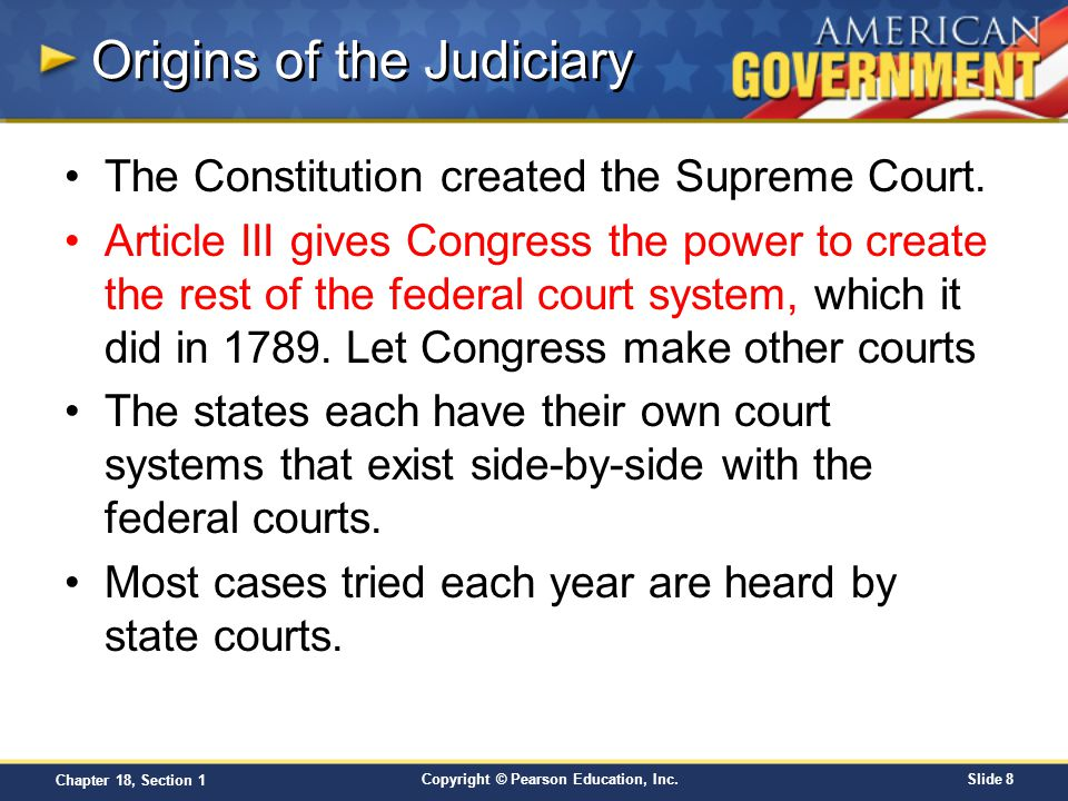 Copyright © Pearson Education, Inc.Slide 8 Chapter 18, Section 1 Origins of the Judiciary The Constitution created the Supreme Court. Article III give
