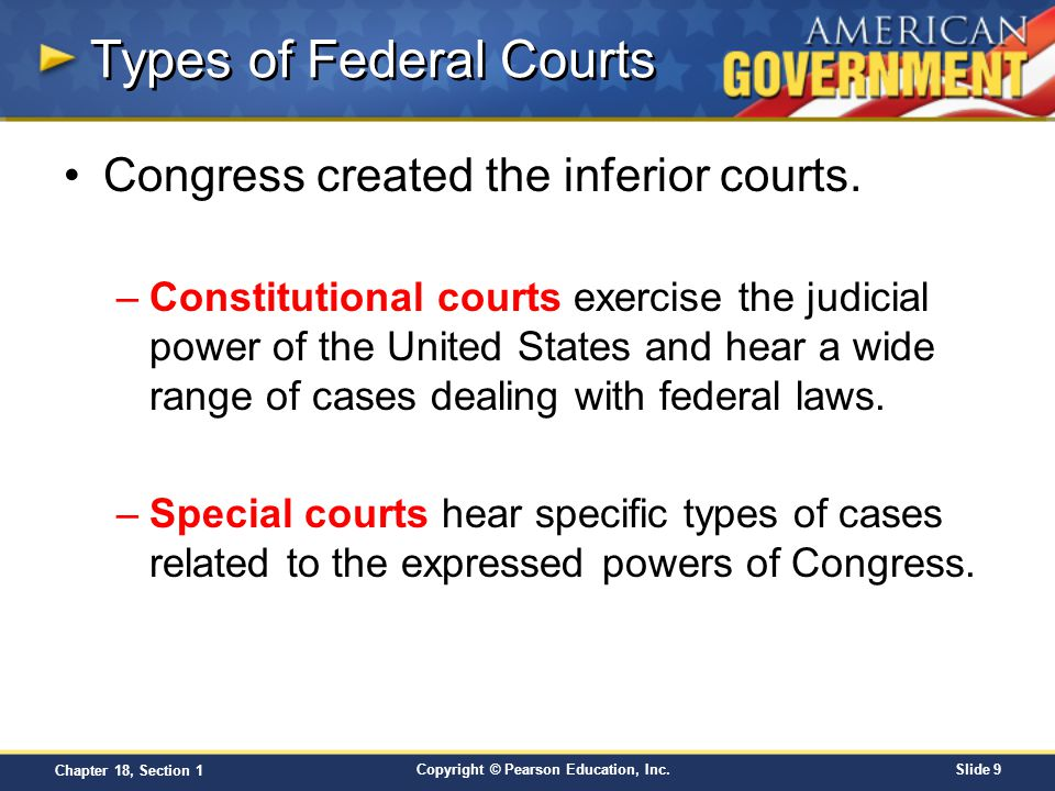 Copyright © Pearson Education, Inc.Slide 9 Chapter 18, Section 1 Types of Federal Courts Congress created the inferior courts. –Constitutional courts