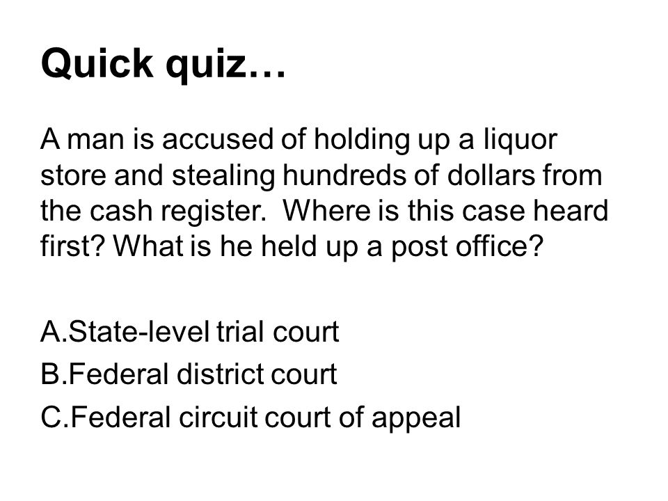 Quick quiz… A man is accused of holding up a liquor store and stealing hundreds of dollars from the cash register. Where is this case heard first? Wha