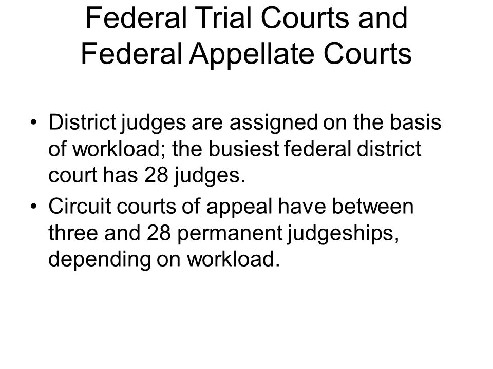 Federal Trial Courts and Federal Appellate Courts District judges are assigned on the basis of workload; the busiest federal district court has 28 jud