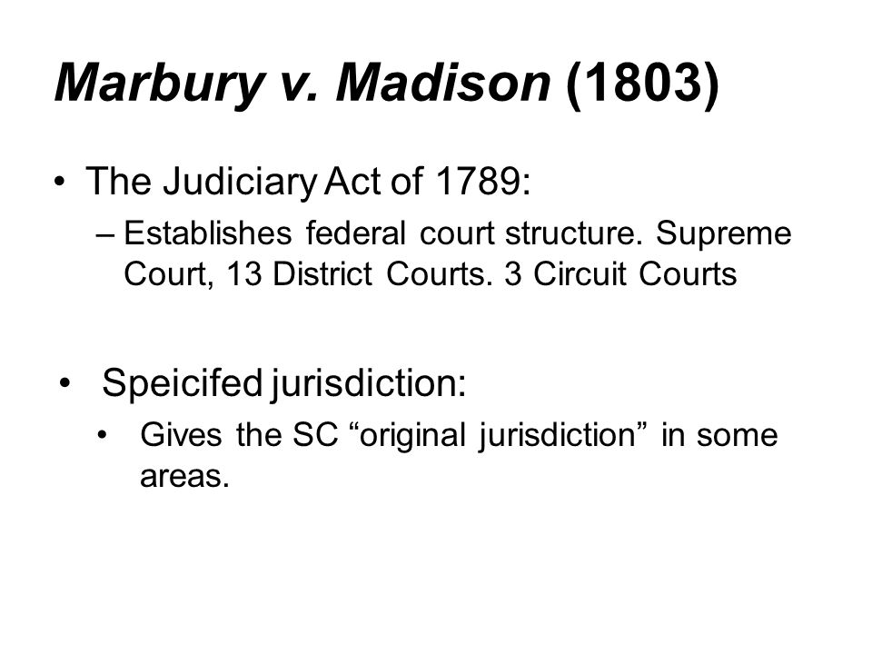 Marbury v. Madison (1803) The Judiciary Act of 1789: –Establishes federal court structure. Supreme Court, 13 District Courts. 3 Circuit Courts Speicif