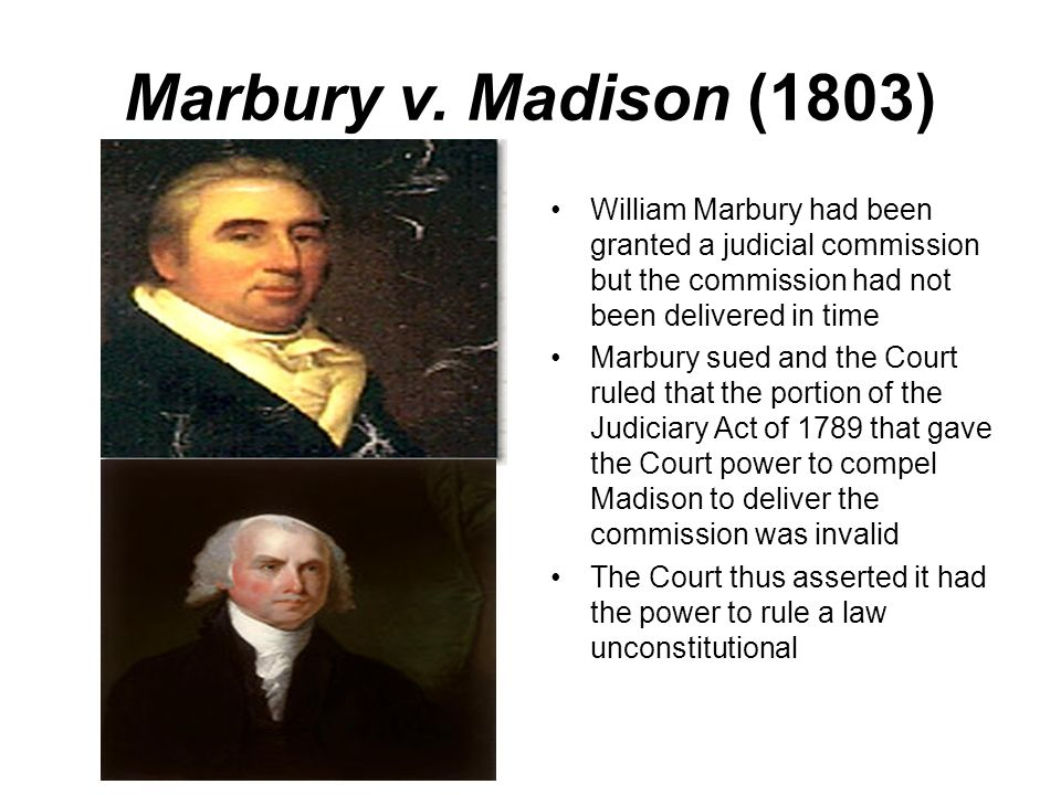 Marbury v. Madison (1803) William Marbury had been granted a judicial commission but the commission had not been delivered in time Marbury sued and th