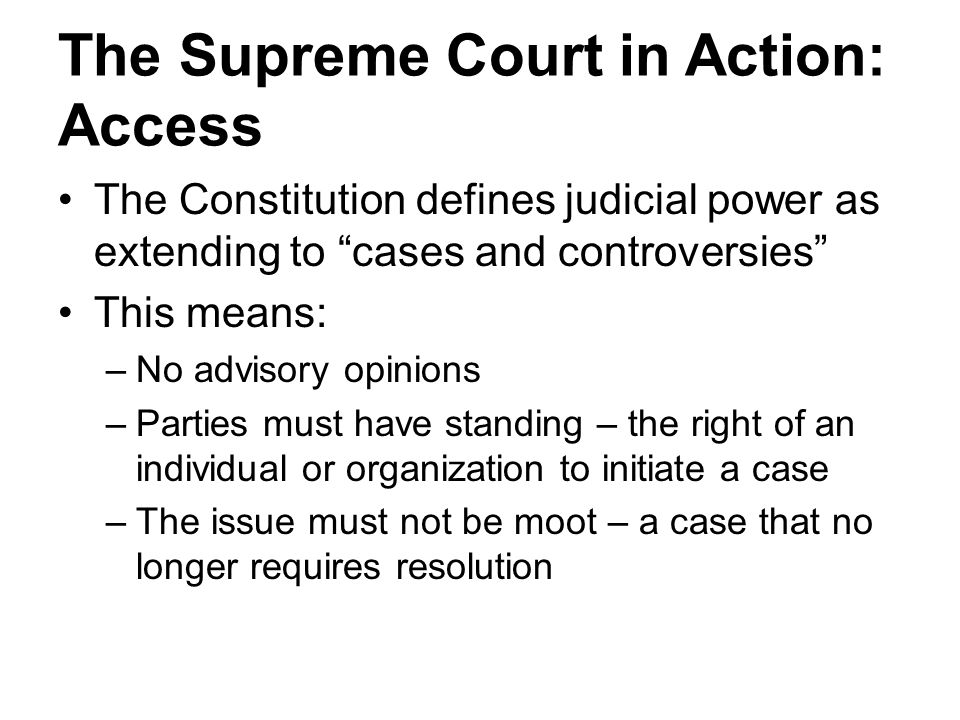 "The Supreme Court in Action: Access The Constitution defines judicial power as extending to ""cases and controversies"" This means: –No advisory opinion"