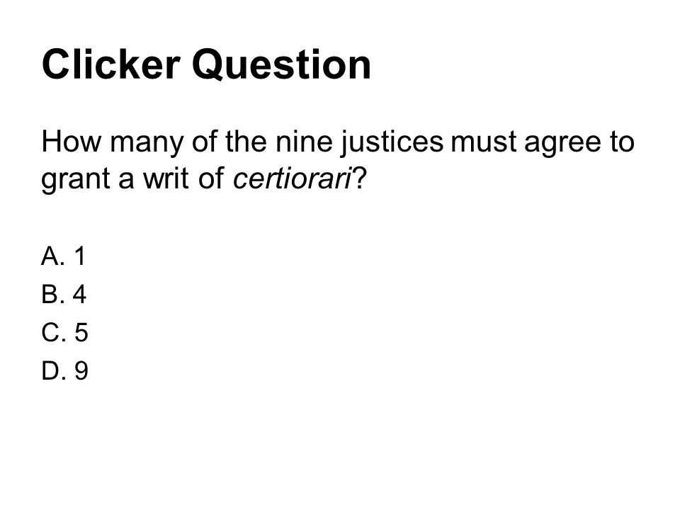 Clicker Question How many of the nine justices must agree to grant a writ of certiorari? A. 1 B. 4 C. 5 D. 9