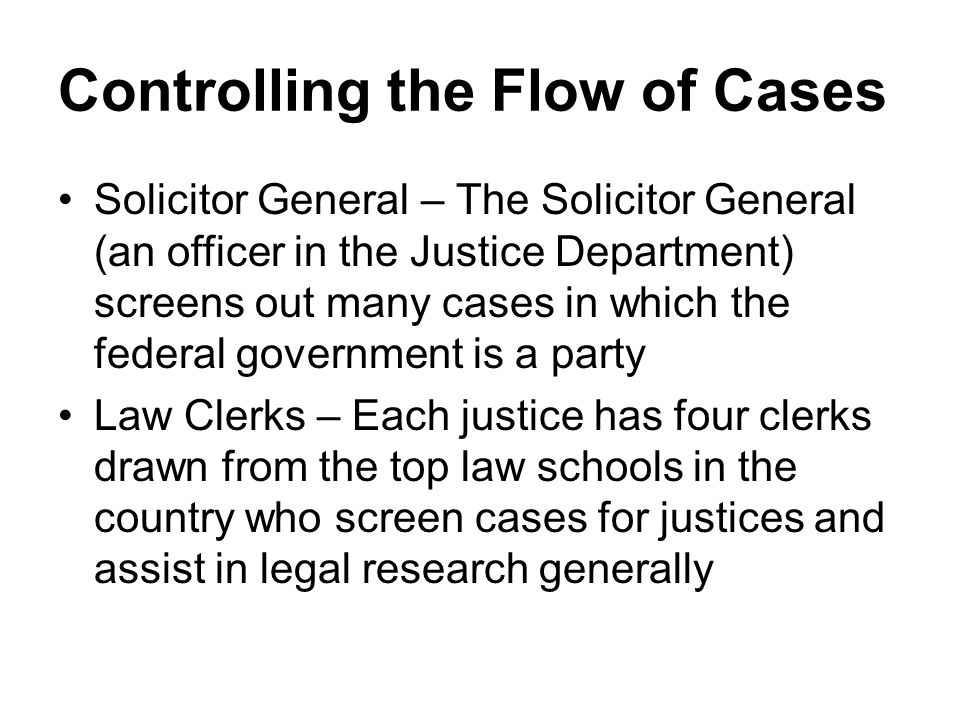 Controlling the Flow of Cases Solicitor General – The Solicitor General (an officer in the Justice Department) screens out many cases in which the fed