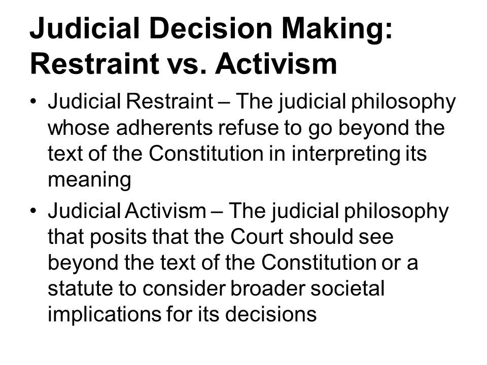 Judicial Decision Making: Restraint vs. Activism Judicial Restraint – The judicial philosophy whose adherents refuse to go beyond the text of the Cons