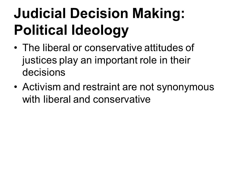 Judicial Decision Making: Political Ideology The liberal or conservative attitudes of justices play an important role in their decisions Activism and