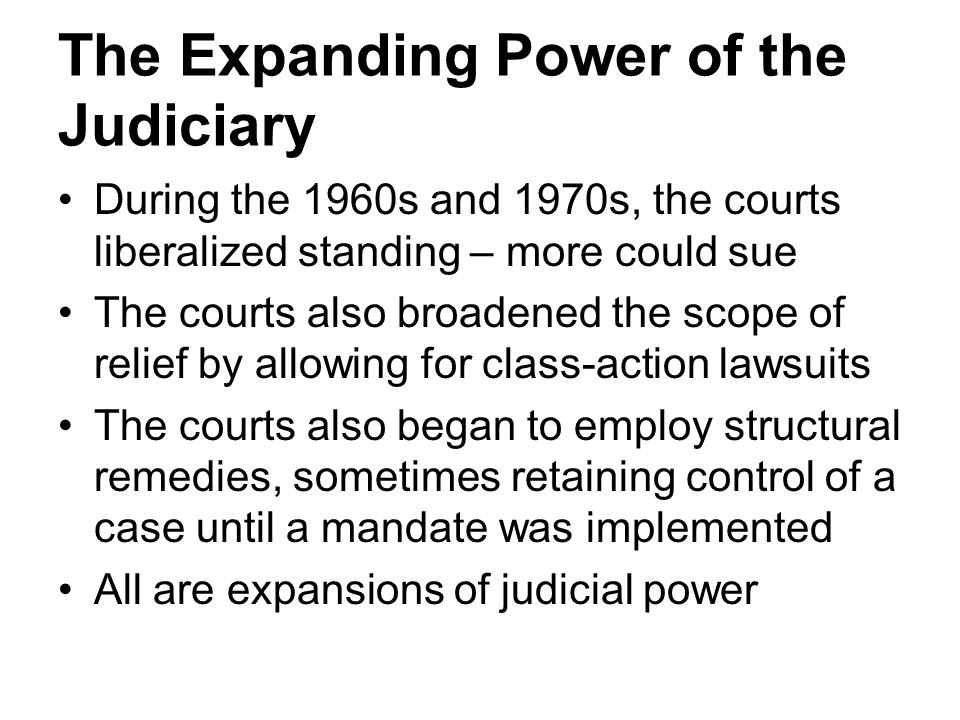 The Expanding Power of the Judiciary During the 1960s and 1970s, the courts liberalized standing – more could sue The courts also broadened the scope