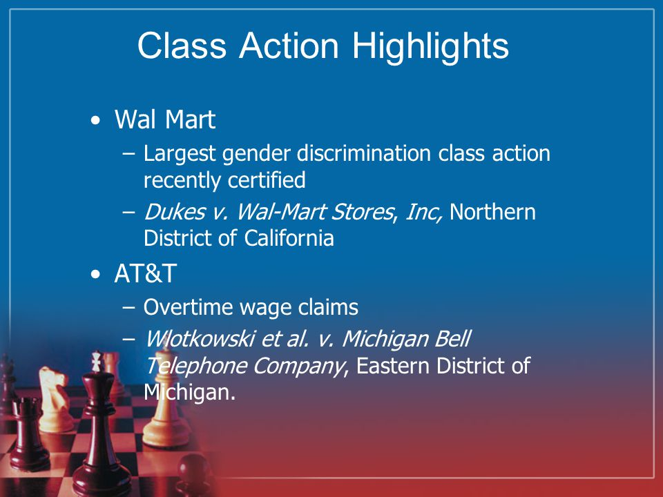 Class Action Highlights Wal Mart –Largest gender discrimination class action recently certified –Dukes v.