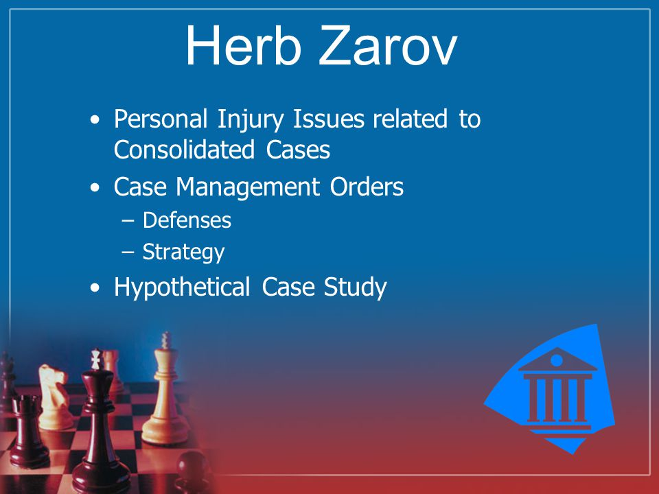 Herb Zarov Personal Injury Issues related to Consolidated Cases Case Management Orders –Defenses –Strategy Hypothetical Case Study