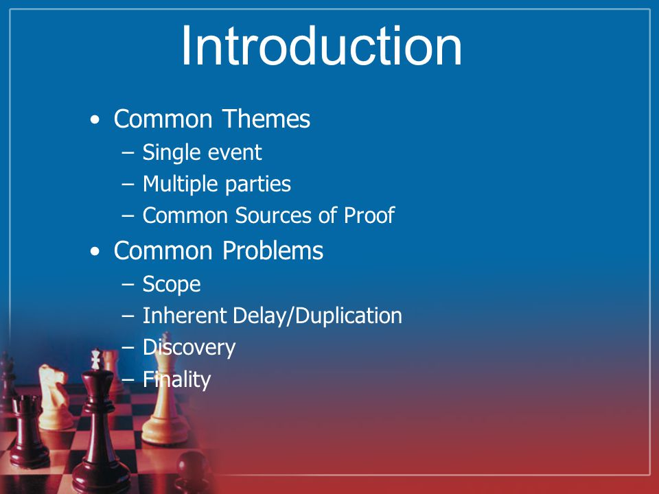 Introduction Common Themes –Single event –Multiple parties –Common Sources of Proof Common Problems –Scope –Inherent Delay/Duplication –Discovery –Finality