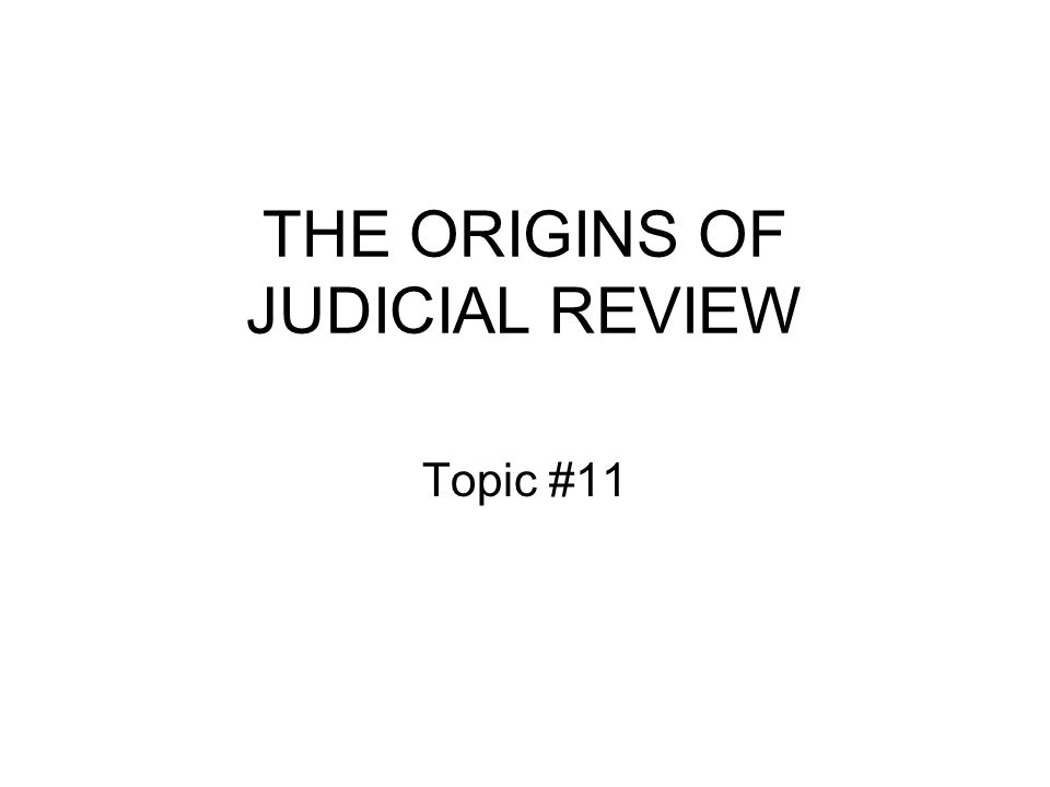 THE ORIGINS OF JUDICIAL REVIEW Topic #11