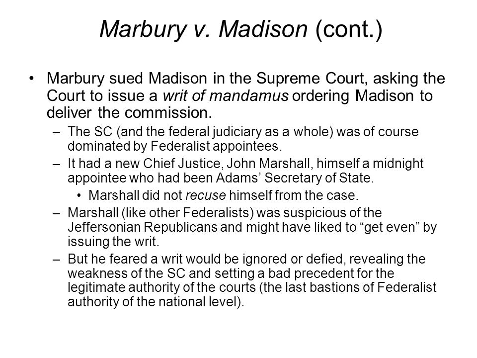 Marbury v. Madison (cont.) Marbury sued Madison in the Supreme Court, asking the Court to issue a writ of mandamus ordering Madison to deliver the com