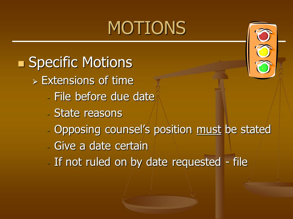 MOTIONS Specific Motions Specific Motions  Extensions of time - File before due date - State reasons - Opposing counsel's position must be stated - Give a date certain - If not ruled on by date requested - file