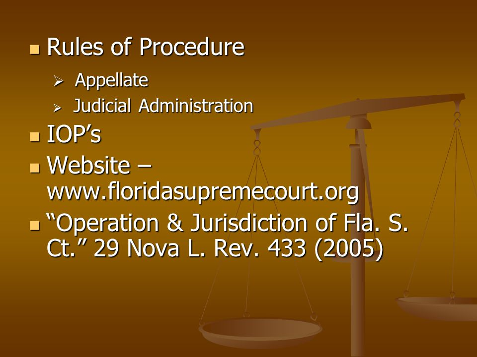 Rules of Procedure Rules of Procedure  Appellate  Judicial Administration IOP's IOP's Website – www.floridasupremecourt.org Website – www.floridasup