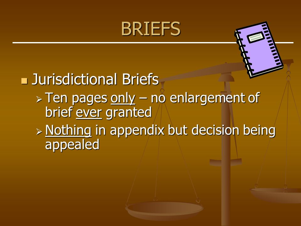 BRIEFS Jurisdictional Briefs Jurisdictional Briefs  Ten pages only – no enlargement of brief ever granted  Nothing in appendix but decision being appealed