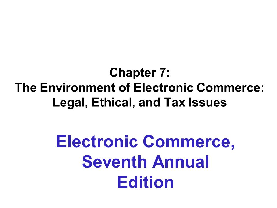 Chapter 7: The Environment of Electronic Commerce: Legal, Ethical, and Tax Issues Electronic Commerce, Seventh Annual Edition
