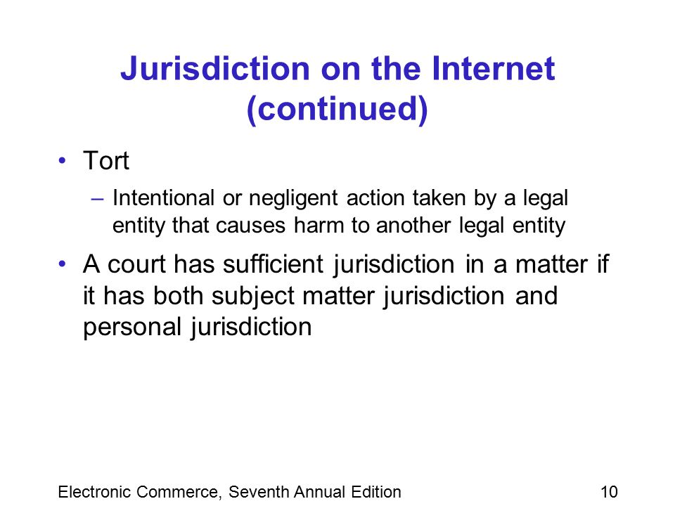Electronic Commerce, Seventh Annual Edition10 Jurisdiction on the Internet (continued) Tort –Intentional or negligent action taken by a legal entity t