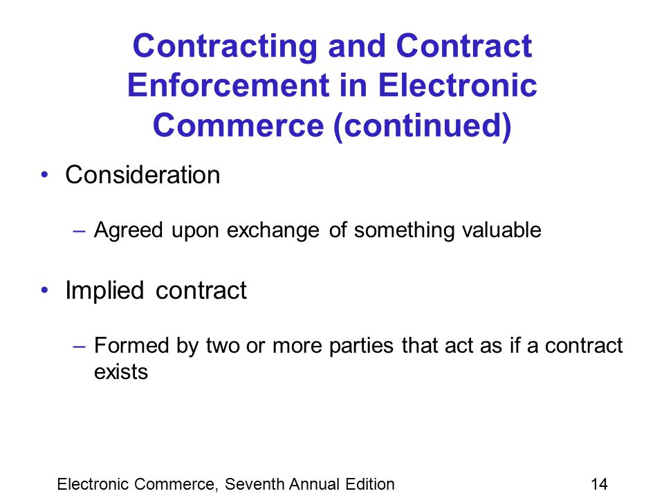 Electronic Commerce, Seventh Annual Edition14 Contracting and Contract Enforcement in Electronic Commerce (continued) Consideration –Agreed upon excha