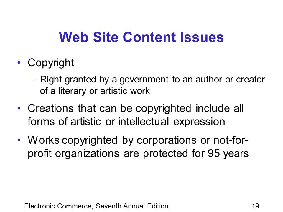 Electronic Commerce, Seventh Annual Edition19 Web Site Content Issues Copyright –Right granted by a government to an author or creator of a literary o
