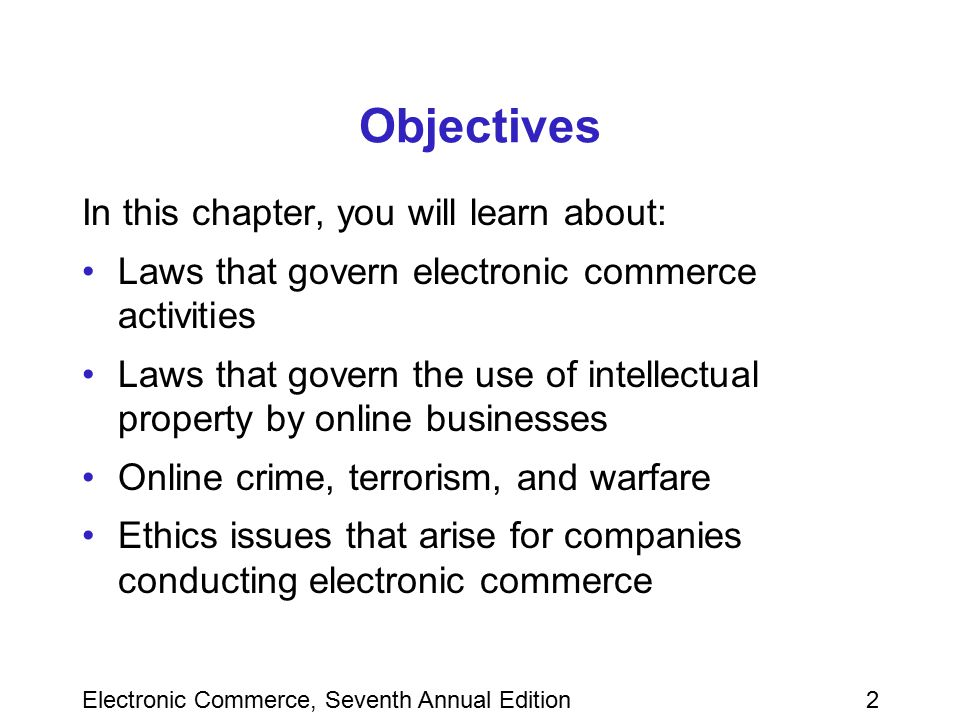 Electronic Commerce, Seventh Annual Edition13 Contracting and Contract Enforcement in Electronic Commerce Contract –Includes three essential elements An offer, an acceptance, and consideration –Formed when one party accepts the offer of another party Offer –Commitment with certain terms made to another party Acceptance –Expression of willingness to take an offer