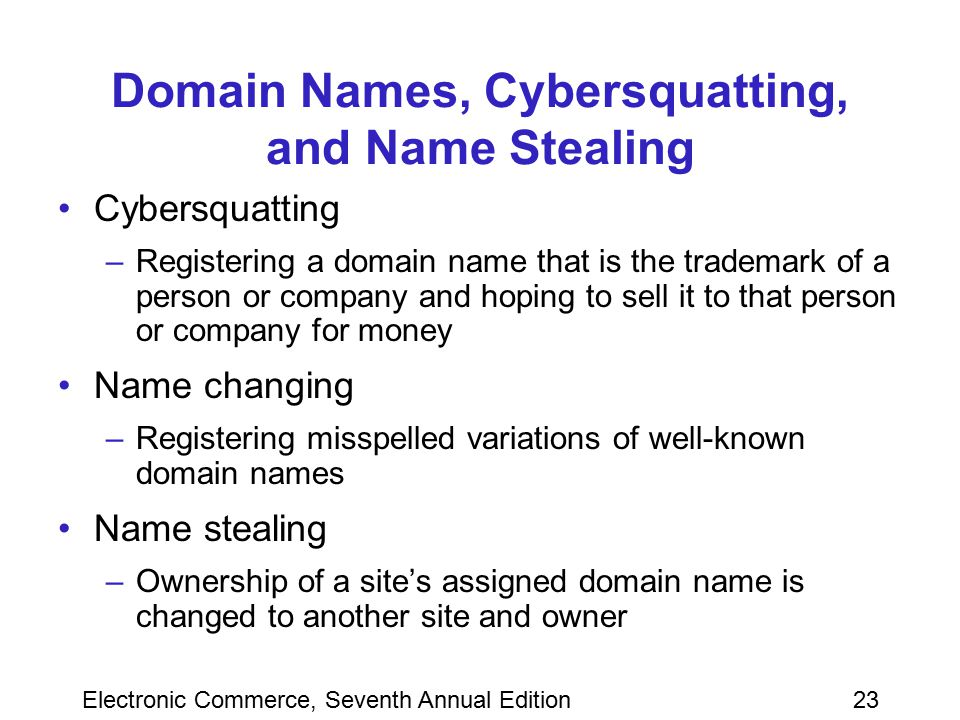 Electronic Commerce, Seventh Annual Edition23 Domain Names, Cybersquatting, and Name Stealing Cybersquatting –Registering a domain name that is the tr