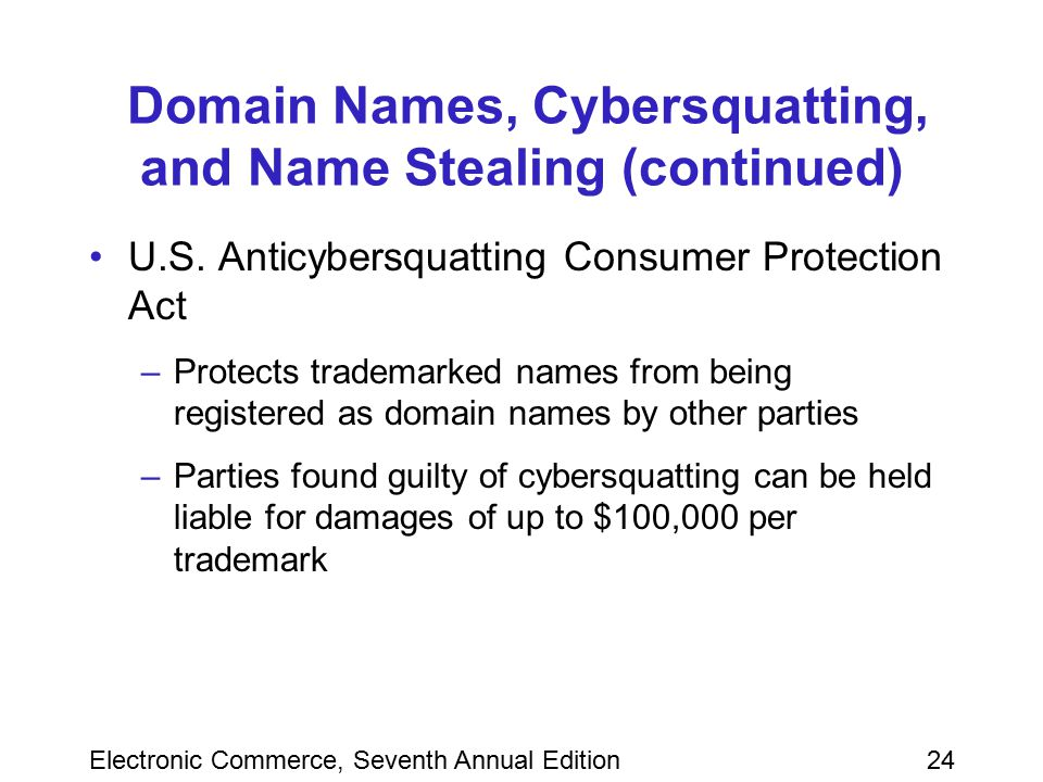 Electronic Commerce, Seventh Annual Edition24 Domain Names, Cybersquatting, and Name Stealing (continued) U.S. Anticybersquatting Consumer Protection