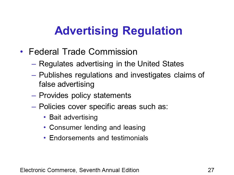 Electronic Commerce, Seventh Annual Edition27 Advertising Regulation Federal Trade Commission –Regulates advertising in the United States –Publishes r