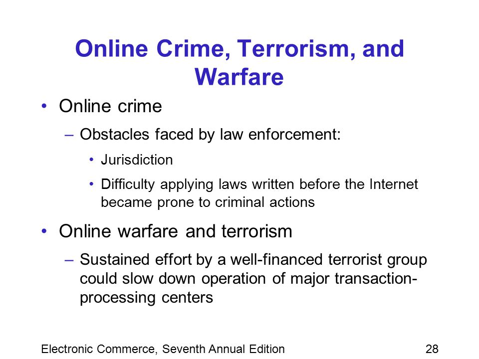 Electronic Commerce, Seventh Annual Edition28 Online Crime, Terrorism, and Warfare Online crime –Obstacles faced by law enforcement: Jurisdiction Diff