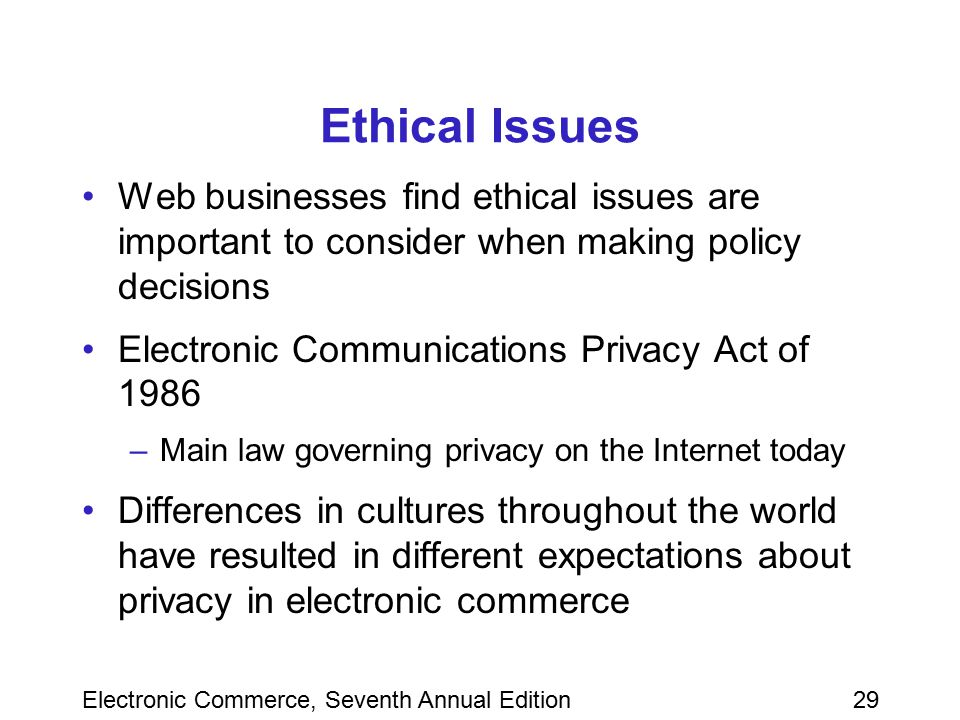 Electronic Commerce, Seventh Annual Edition29 Ethical Issues Web businesses find ethical issues are important to consider when making policy decisions