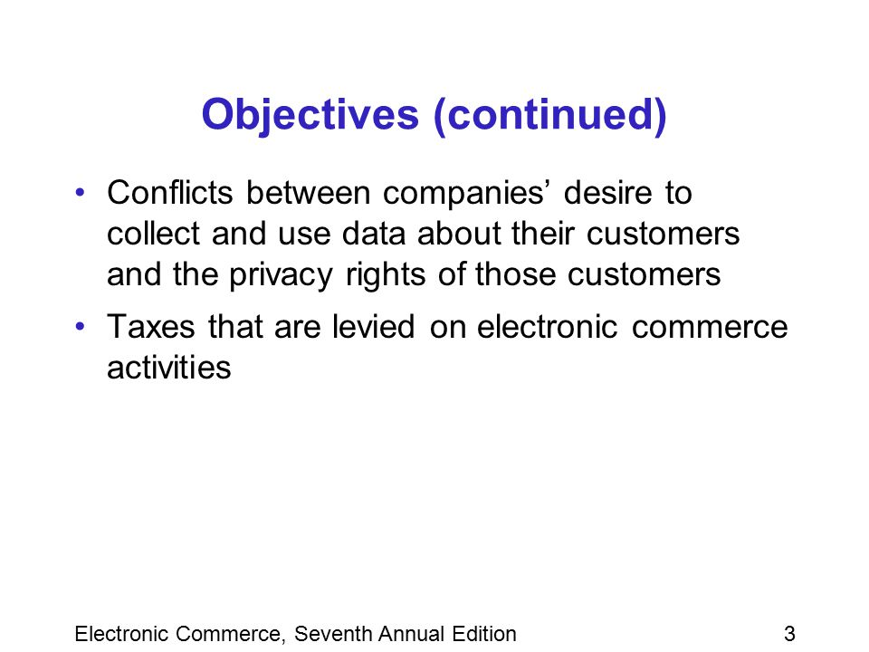 Electronic Commerce, Seventh Annual Edition3 Objectives (continued) Conflicts between companies' desire to collect and use data about their customers