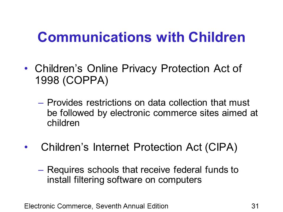 Electronic Commerce, Seventh Annual Edition31 Communications with Children Children's Online Privacy Protection Act of 1998 (COPPA) –Provides restrict