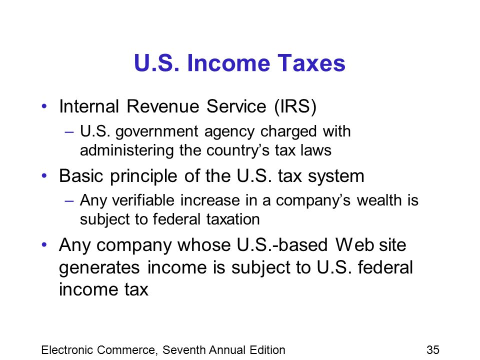 Electronic Commerce, Seventh Annual Edition35 U.S. Income Taxes Internal Revenue Service (IRS) –U.S. government agency charged with administering the