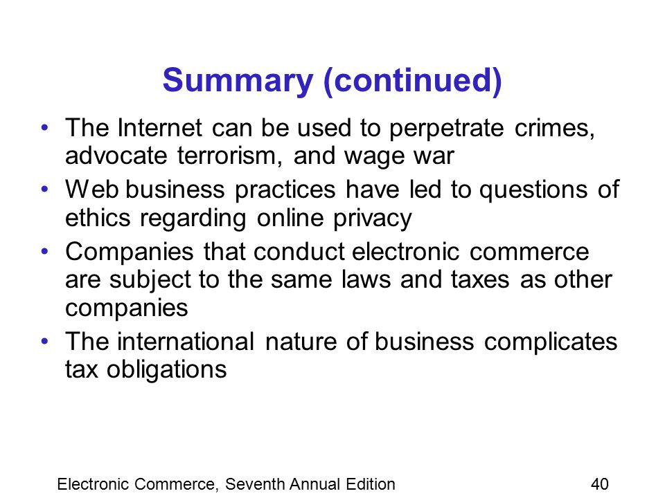 Electronic Commerce, Seventh Annual Edition40 Summary (continued) The Internet can be used to perpetrate crimes, advocate terrorism, and wage war Web