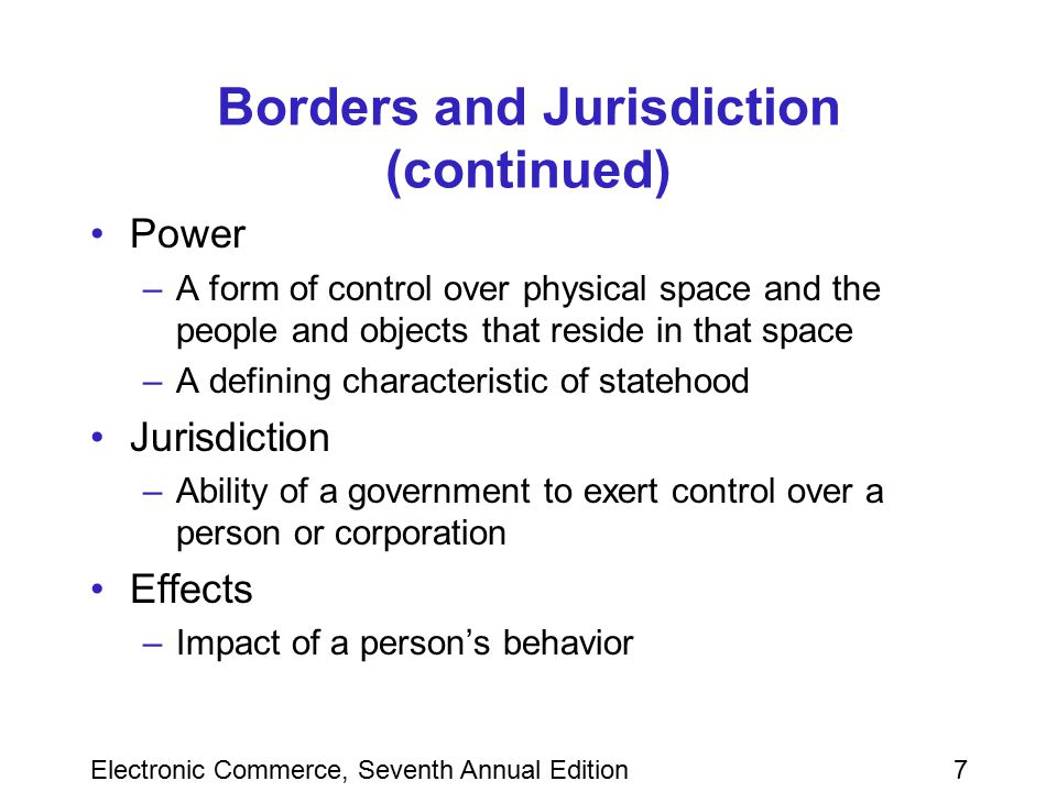 Electronic Commerce, Seventh Annual Edition8 Borders and Jurisdiction (continued) Legitimacy –Idea that those subject to laws should have some role in formulating them Notice –The expression of a change in rules Constructive notice –Individuals become subject to new laws and cultural norms when they cross an international border