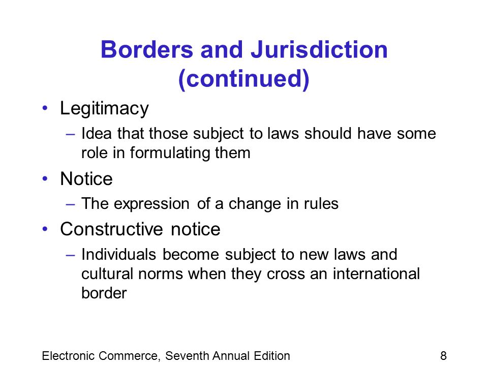Electronic Commerce, Seventh Annual Edition39 Summary Legal concept of jurisdiction on the Internet is still unclear and ill defined Relationship between geographic boundaries and legal boundaries are based on power, effects, legitimacy, and notice Innocent inclusion of photographs and other elements on a Web page can lead to infringement of trademarks, copyrights, or patents