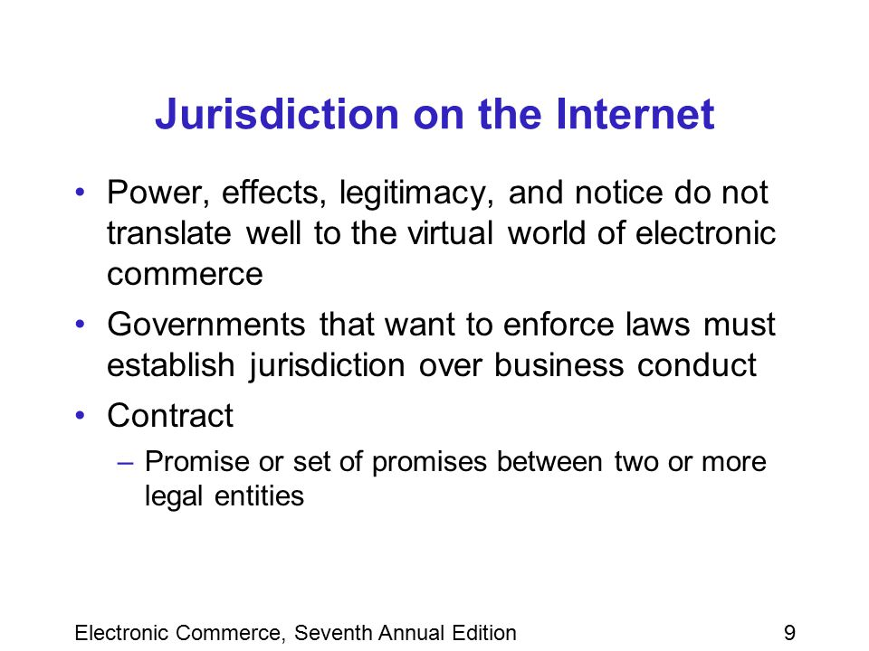 Electronic Commerce, Seventh Annual Edition10 Jurisdiction on the Internet (continued) Tort –Intentional or negligent action taken by a legal entity that causes harm to another legal entity A court has sufficient jurisdiction in a matter if it has both subject matter jurisdiction and personal jurisdiction